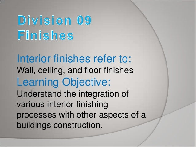 Interior finishes refer to: Wall, ceiling, and floor finishes  Learning Objective: Understand the integration of various i...