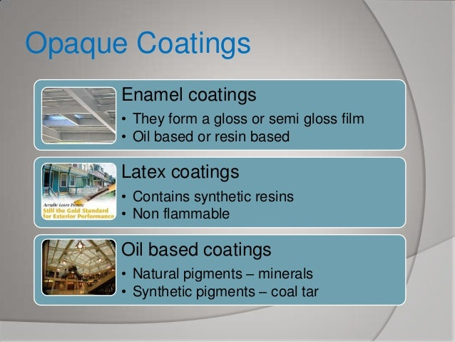 Opaque Coatings Enamel coatings • They form a gloss or semi gloss film • Oil based or resin based  Latex coatings • Contai...