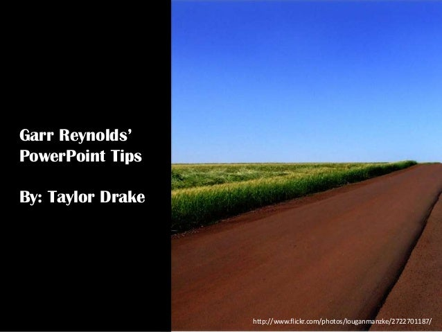 Garr Reynolds' PowerPoint Tips By: Taylor Drake  http://www.flickr.com/photos/louganmanzke/2722701187/