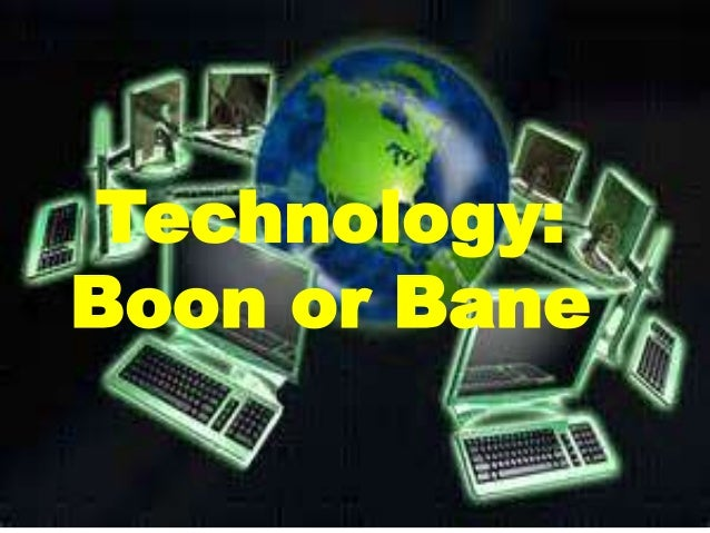 boon or bane Technology: boon or bane technology is very beneficial to each and every one - technology: boon or bane introduction it makes our life complex (wiki answers com).