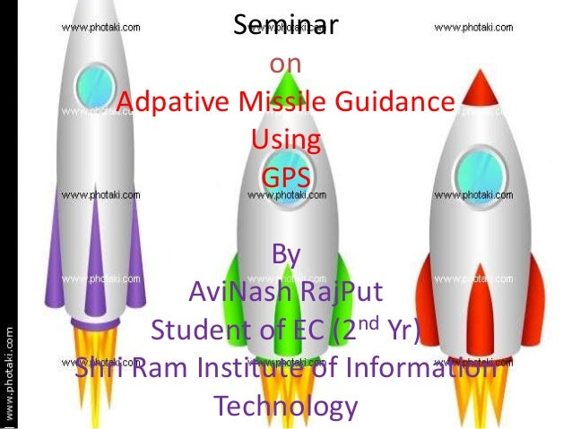 Seminar on Adpative Missile Guidance Using GPS  By AviNash RajPut Student of EC (2nd Yr) Shri Ram Institute of Information...