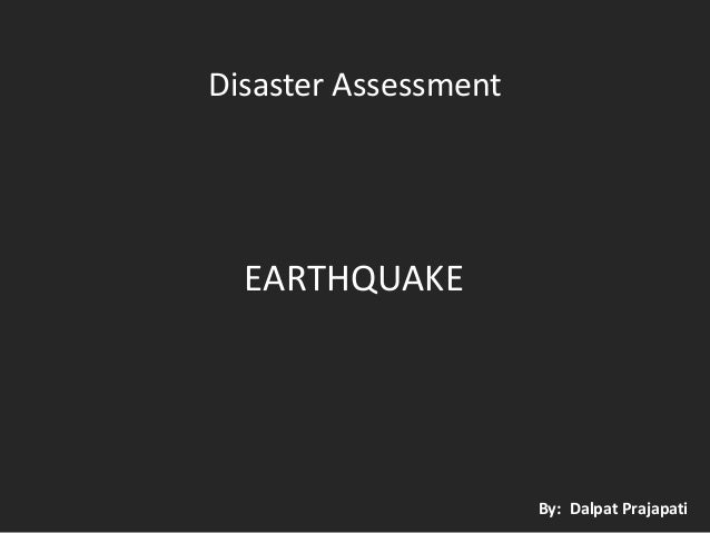 Disaster Assessment  EARTHQUAKE  By: Dalpat Prajapati