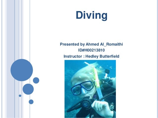 Diving Presented by Ahmed Al_Romaithi ID#H00213810 Instructor : Hedley Butterfield