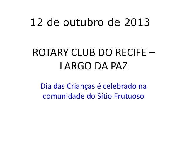 12 de outubro de 2013  ROTARY CLUB DO RECIFE – LARGO DA PAZ Dia das Crianças é celebrado na comunidade do Sítio Frutuoso