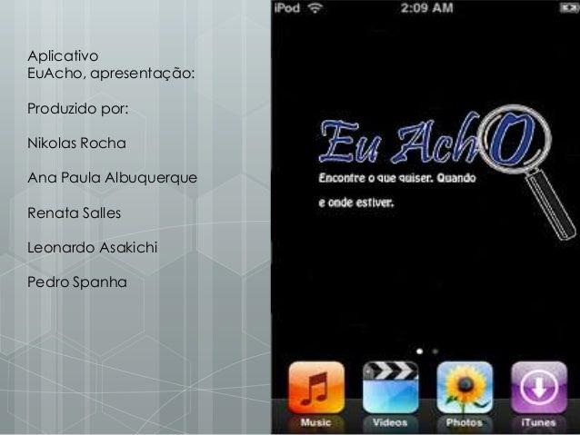 Aplicativo EuAcho, apresentação: Produzido por: Nikolas Rocha Ana Paula Albuquerque Renata Salles Leonardo Asakichi Pedro ...
