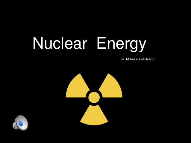Nuclear Energy By: Mihnea Radulescu