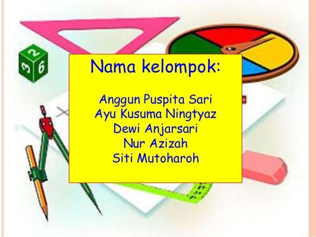 Nama kelompok: Anggun Puspita Sari Ayu Kusuma Ningtyaz Dewi Anjarsari Nur Azizah Siti Mutoharoh