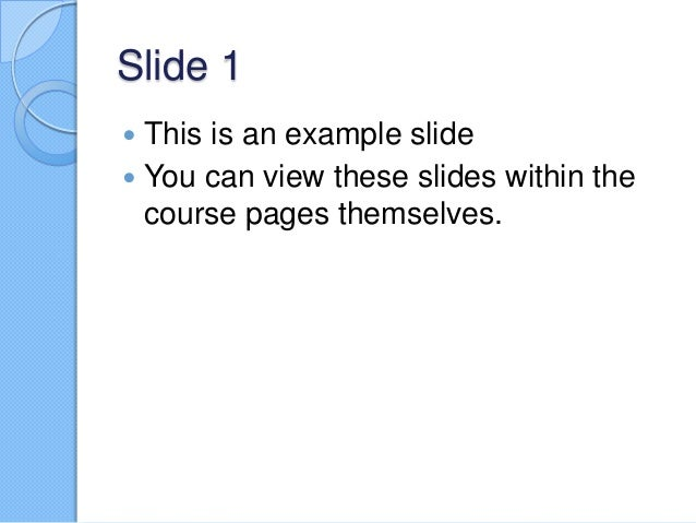 Slide 1 This is an example slide  You can view these slides within the course pages themselves. 