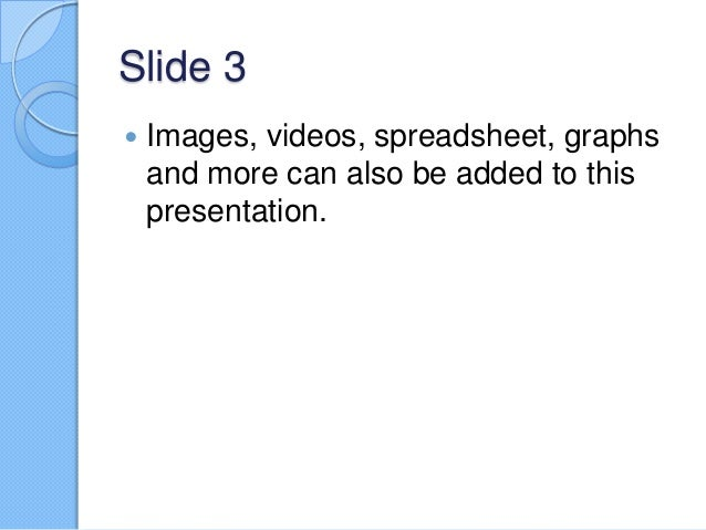 Slide 3   Images, videos, spreadsheet, graphs and more can also be added to this presentation.