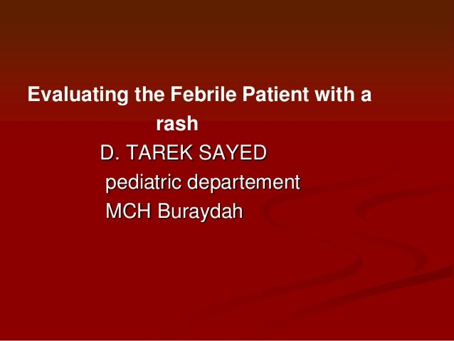 Evaluating the Febrile Patient with a rash D. TAREK SAYED pediatric departement MCH Buraydah