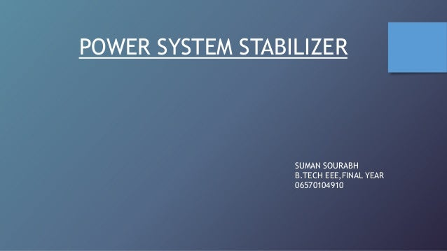 POWER SYSTEM STABILIZER  SUMAN SOURABH B.TECH EEE,FINAL YEAR 06570104910