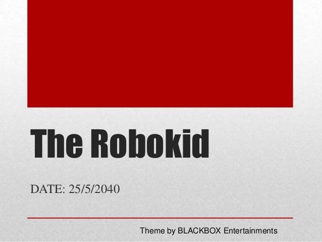 The Robokid DATE: 25/5/2040  Theme by BLACKBOX Entertainments