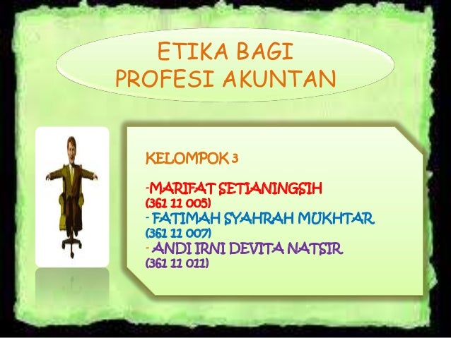 ETIKA BAGI PROFESI AKUNTAN  KELOMPOK 3 -MARIFAT SETIANINGSIH (361 11 005) - FATIMAH SYAHRAH MUKHTAR (361 11 007) - ANDI IR...
