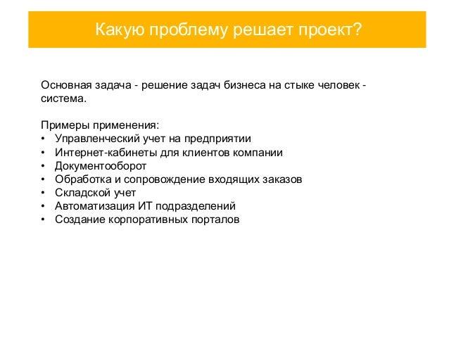 Какую проблему решает проект? Основная задача - решение задач бизнеса на стыке человек система. Примеры применения: • Упра...