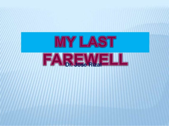 my final farewell by jose rizal My last farewell - jose rizal (stanza-by-stanza interpretation pages: 3 (862 words) published: april 24, 2013 my last farewell 1st stanza  rizal's beautiful description of his fatherland he used the biblical eden to describe the pre-hispanic philippines.