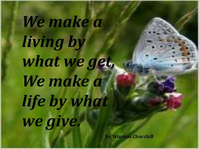 We make a living by what we get, We make a life by what we give. Sir Winston Churchill