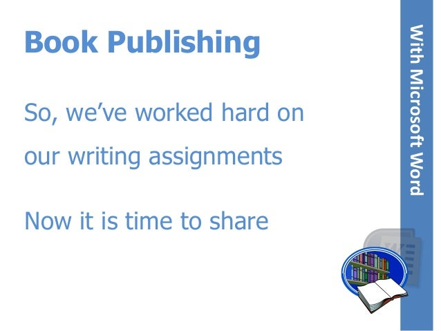 So, we've worked hard on  our writing assignments Now it is time to share  With Microsoft Word With Microsoft Word  Book P...