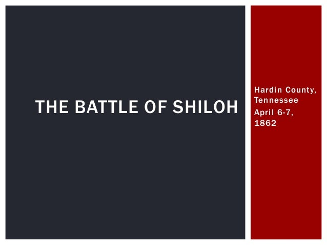 THE BATTLE OF SHILOH  Hardin County, Tennessee April 6-7, 1862
