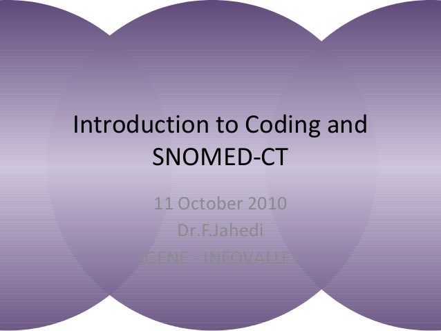 Introduction to Coding and SNOMED-CT 11 October 2010 Dr.F.Jahedi iGENE - INFOVALLEY