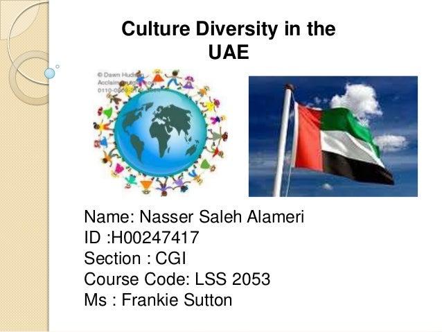 Culture Diversity in the UAE  Name: Nasser Saleh Alameri ID :H00247417 Section : CGI Course Code: LSS 2053 Ms : Frankie Su...