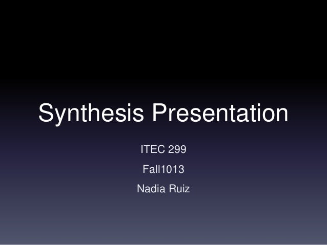 Synthesis Presentation ITEC 299 Fall1013 Nadia Ruiz