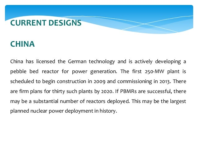 CURRENT DESIGNS CHINA China has licensed the German technology and is actively developing a pebble bed reactor for power g...
