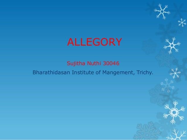 ALLEGORY Sujitha Nuthi 30046 Bharathidasan Institute of Mangement, Trichy.
