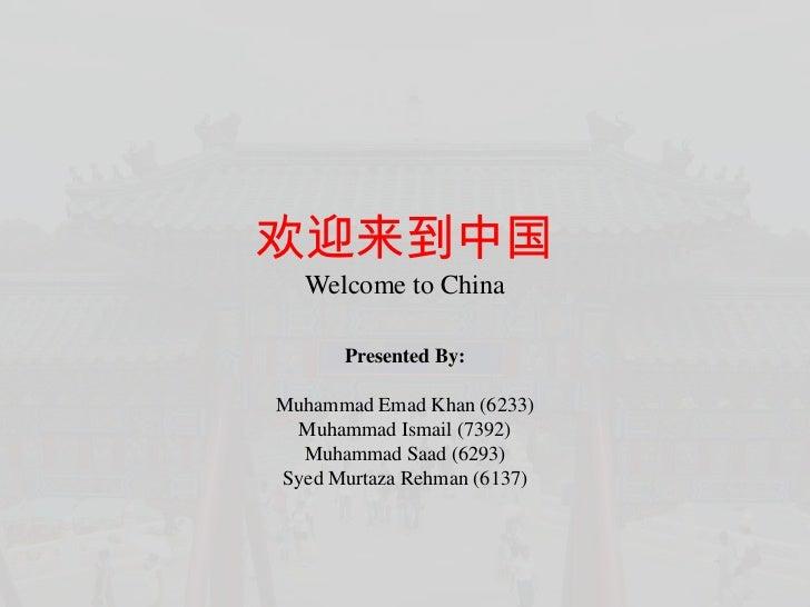 欢迎来到中国  Welcome to China      Presented By:Muhammad Emad Khan (6233) Muhammad Ismail (7392)  Muhammad Saad (6293)Syed Murt...