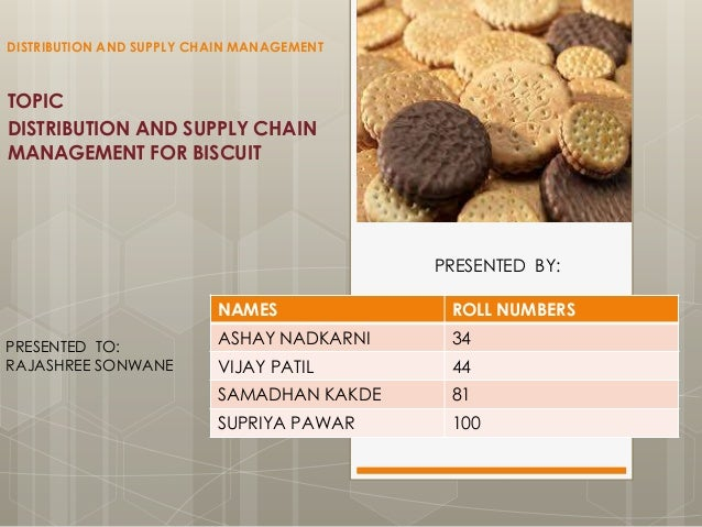 DISTRIBUTION AND SUPPLY CHAIN MANAGEMENT  TOPIC DISTRIBUTION AND SUPPLY CHAIN MANAGEMENT FOR BISCUIT  PRESENTED BY: NAMES ...