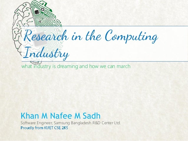 Research in the Computing Industry what industry is dreaming and how we can march  Khan M Nafee M Sadh  Software Engineer,...