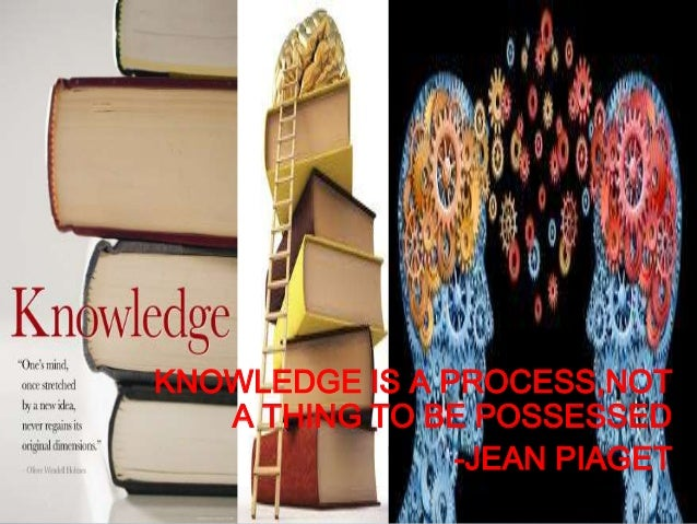 KNOWLEDGE IS A PROCESS,NOT A THING TO BE POSSESSED -JEAN PIAGET