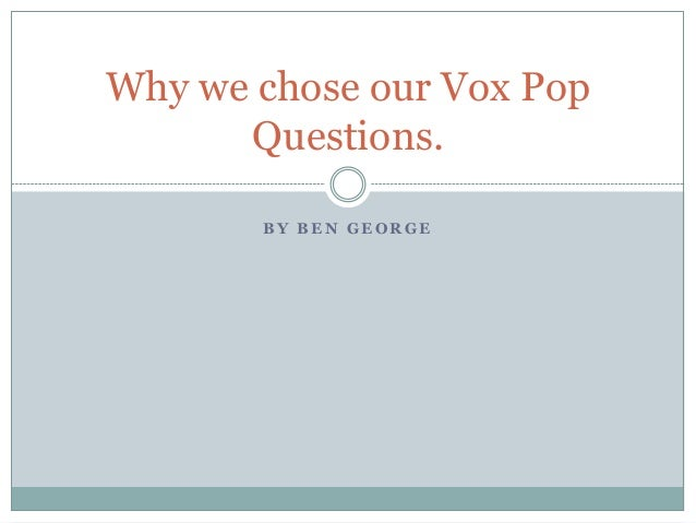 Why we chose our Vox Pop Questions. BY BEN GEORGE