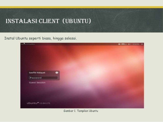Instalasi client (ubuntu) Instal Ubuntu seperti biasa, hingga selesai.  Gambar 1. Tampilan Ubuntu