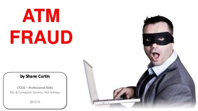 ATM FRAUD by Shane Curtin CT231 – Professional Skills BSc & Computer Science, NUI Galway @ct231