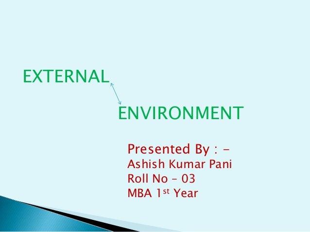 EXTERNAL ENVIRONMENT Presented By : -  Ashish Kumar Pani Roll No – 03 MBA 1st Year