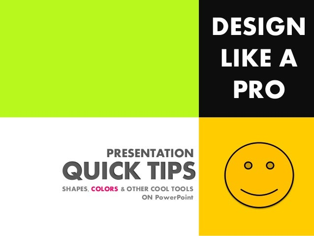 DESIGN LIKE A PRO PRESENTATION  QUICK TIPS SHAPES, COLORS & OTHER COOL TOOLS ON PowerPoint
