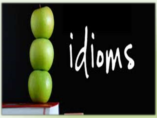Idioms are phrases which people use in every day language which do not make sense literally but we understand what they me...