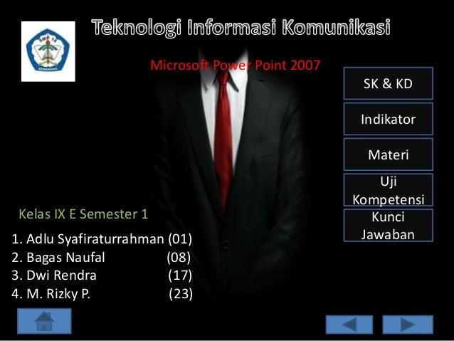 Microsoft Power Point 2007 SK & KD Indikator Materi  Kelas IX E Semester 1 1. Adlu Syafiraturrahman (01) 2. Bagas Naufal (...