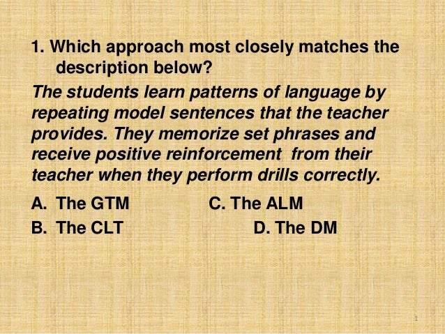 1. Which approach most closely matches the description below? The students learn patterns of language by repeating model s...