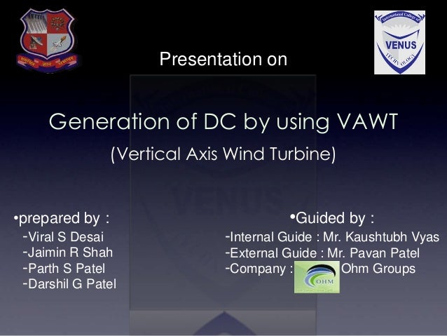 Presentation on Generation of DC by using VAWT (Vertical Axis Wind Turbine) •prepared by : -Viral S Desai -Jaimin R Shah -...