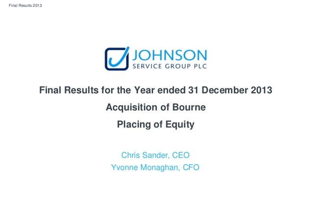 Final Results 2013 Final Results for the Year ended 31 December 2013 Acquisition of Bourne Placing of Equity Chris Sander,...