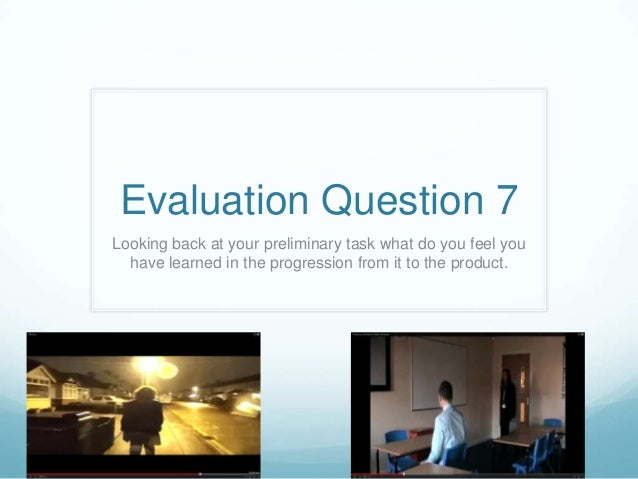 Evaluation Question 7 Looking back at your preliminary task what do you feel you have learned in the progression from it t...