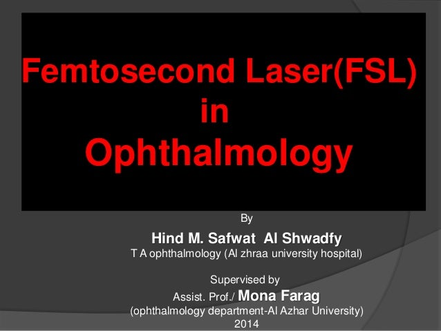 Femtosecond Laser(FSL) in Ophthalmology By Hind M. Safwat Al Shwadfy T A ophthalmology (Al zhraa university hospital) Supe...