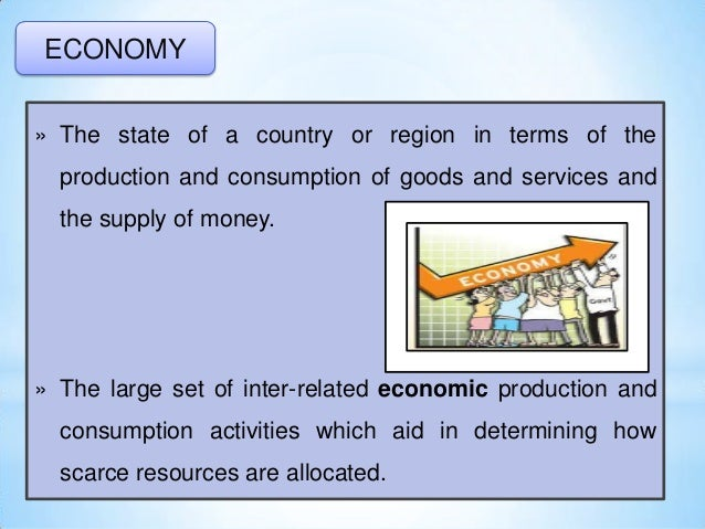 ECONOMY » The state of a country or region in terms of the production and consumption of goods and services and the supply...