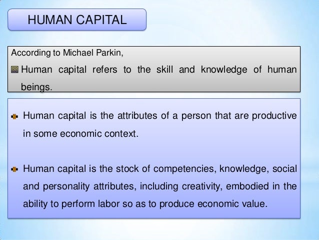 HUMAN CAPITAL According to Michael Parkin, Human capital refers to the skill and knowledge of human beings. Human capital ...