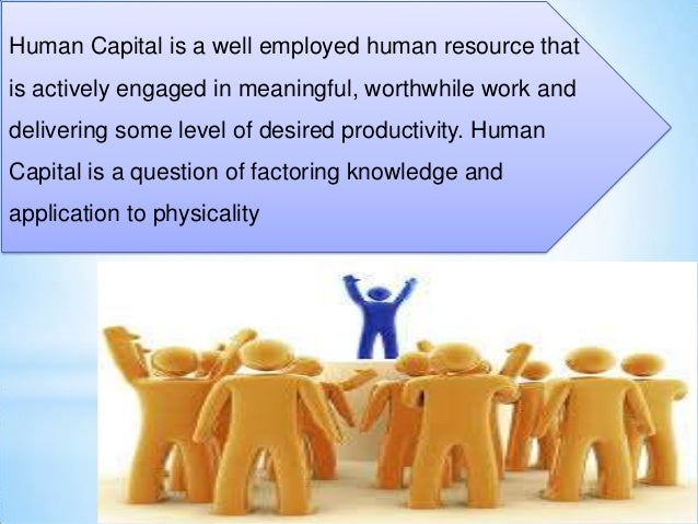 Human Capital is a well employed human resource that is actively engaged in meaningful, worthwhile work and delivering som...