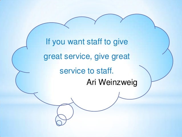 If you want staff to give great service, give great service to staff. Ari Weinzweig