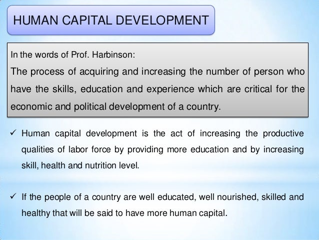 HUMAN CAPITAL DEVELOPMENT In the words of Prof. Harbinson: The process of acquiring and increasing the number of person wh...