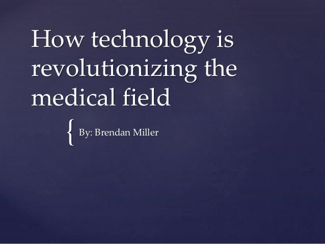 { How technology is revolutionizing the medical field By: Brendan Miller