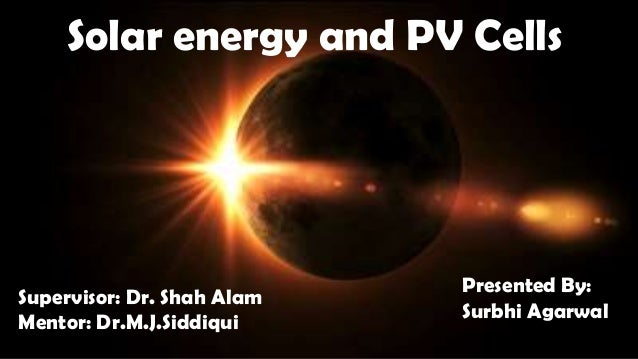 Solar energy and PV Cells Supervisor: Dr. Shah Alam Mentor: Dr.M.J.Siddiqui Presented By: Surbhi Agarwal